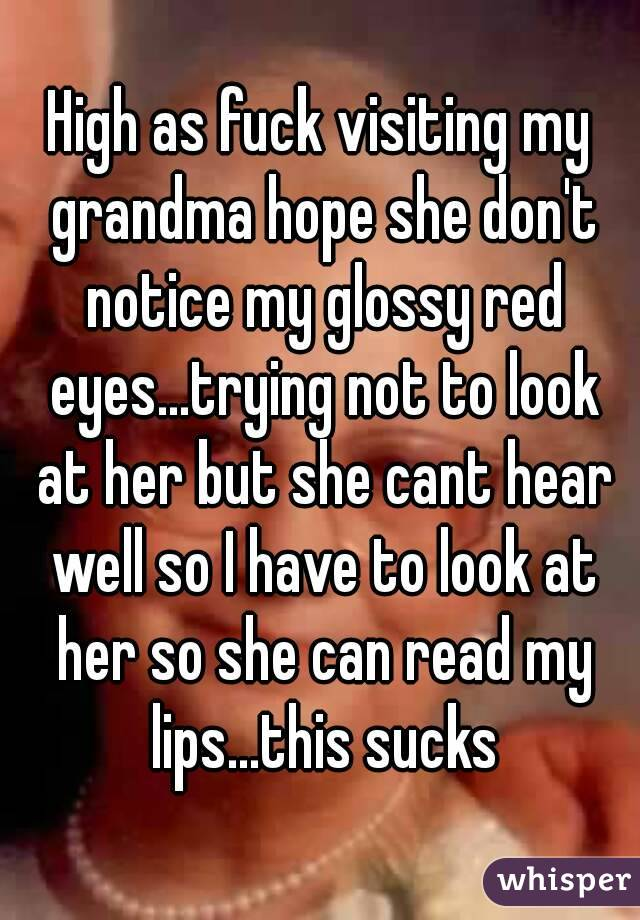 High as fuck visiting my grandma hope she don't notice my glossy red eyes...trying not to look at her but she cant hear well so I have to look at her so she can read my lips...this sucks