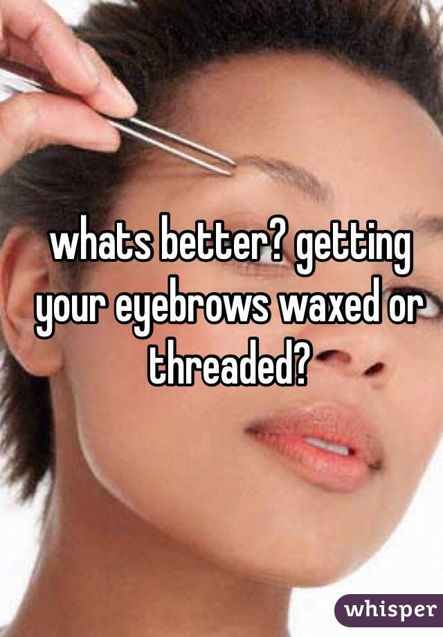 whats better? getting your eyebrows waxed or threaded?