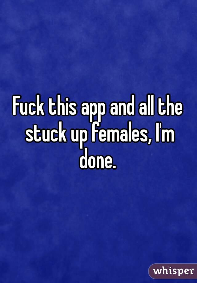 Fuck this app and all the stuck up females, I'm done.