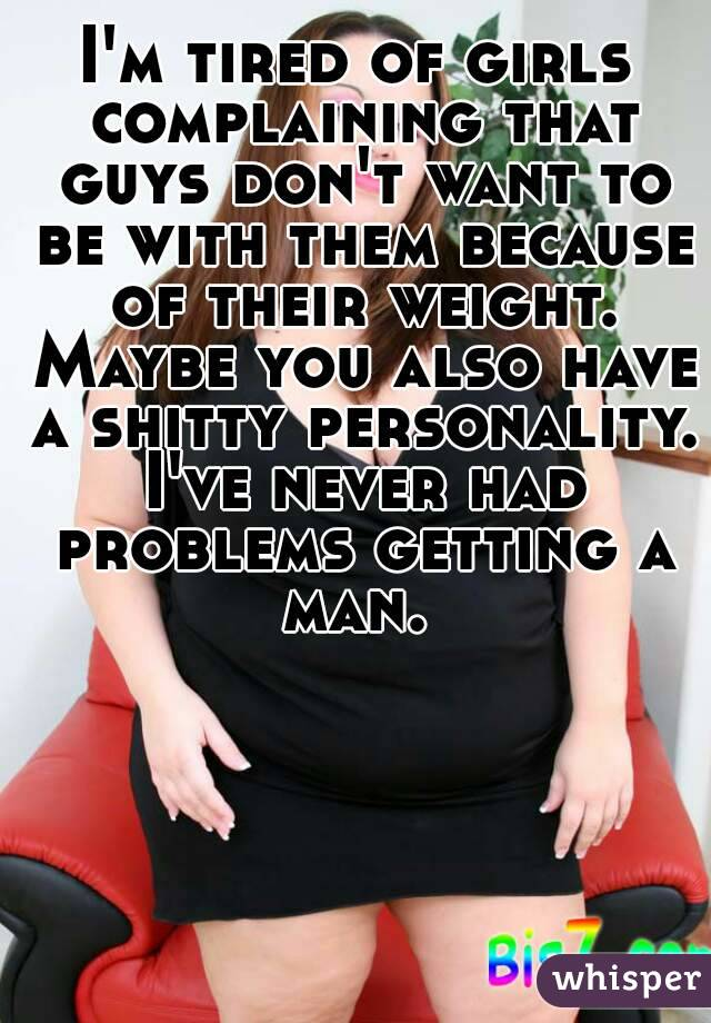 I'm tired of girls complaining that guys don't want to be with them because of their weight. Maybe you also have a shitty personality. I've never had problems getting a man.