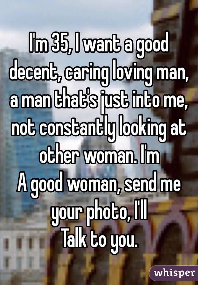 I'm 35, I want a good decent, caring loving man, a man that's just into me, not constantly looking at other woman. I'm A good woman, send me your photo, I'll Talk to you.