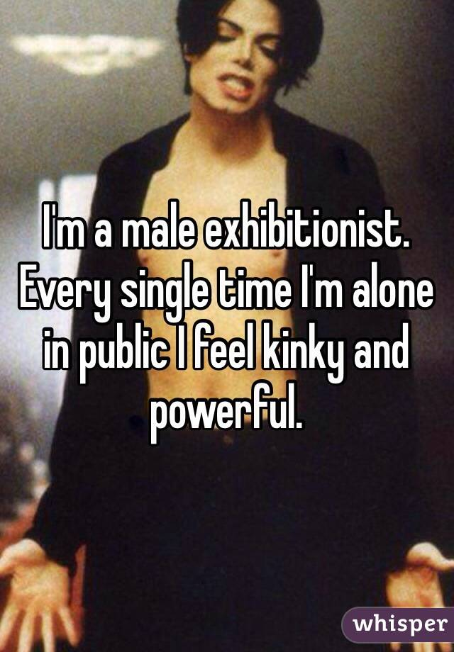 I'm a male exhibitionist.  Every single time I'm alone in public I feel kinky and powerful.