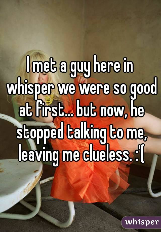 I met a guy here in whisper we were so good at first... but now, he stopped talking to me, leaving me clueless. :'(