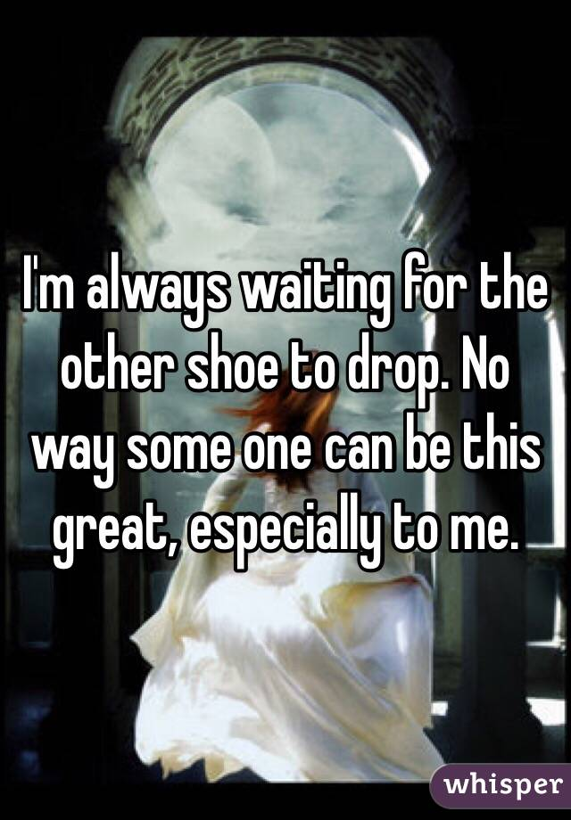 I'm always waiting for the other shoe to drop. No way some one can be this great, especially to me.