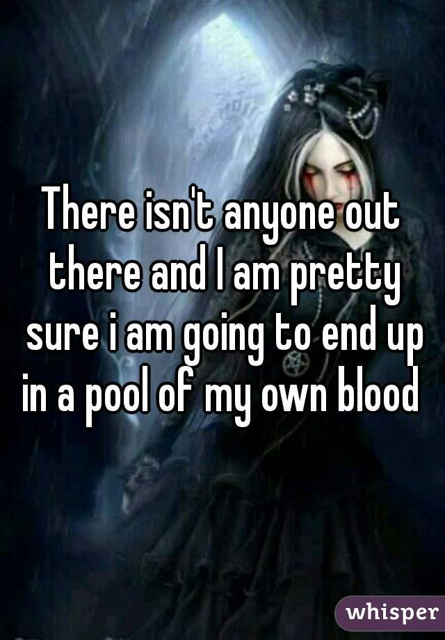 There isn't anyone out there and I am pretty sure i am going to end up in a pool of my own blood