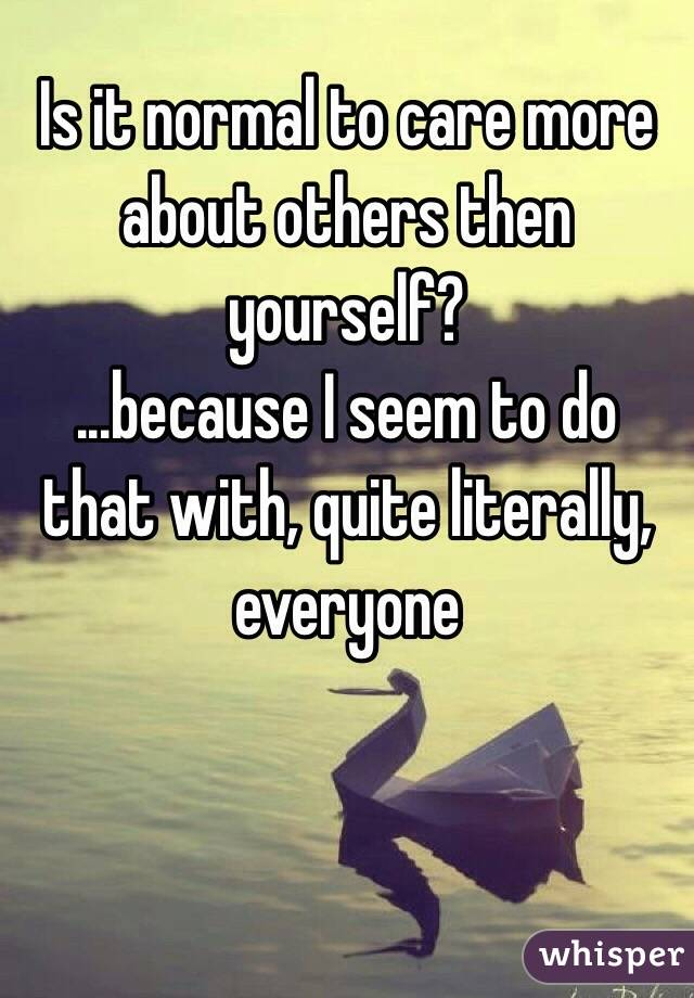 Is it normal to care more about others then yourself? ...because I seem to do that with, quite literally, everyone