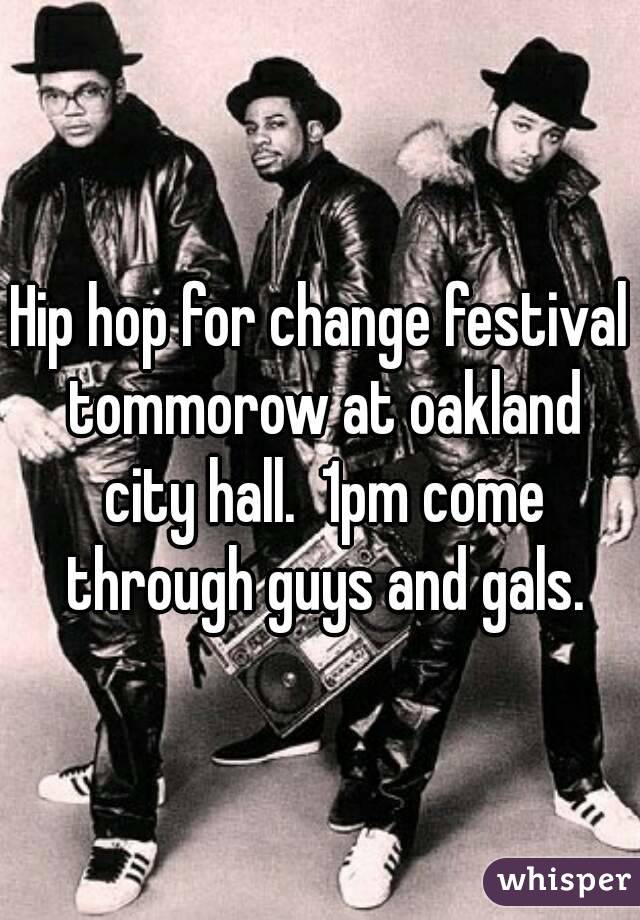 Hip hop for change festival tommorow at oakland city hall.  1pm come through guys and gals.