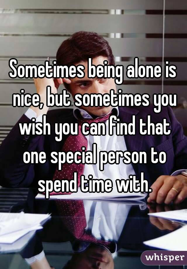 Sometimes being alone is nice, but sometimes you wish you can find that one special person to spend time with.