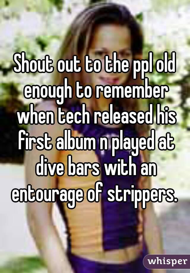 Shout out to the ppl old enough to remember when tech released his first album n played at dive bars with an entourage of strippers.