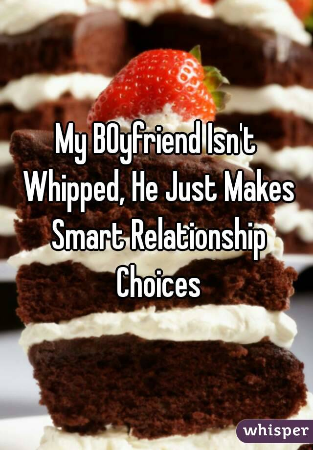 My BOyfriend Isn't Whipped, He Just Makes Smart Relationship Choices