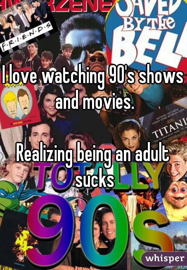 I love watching 90's shows and movies.  Realizing being an adult sucks