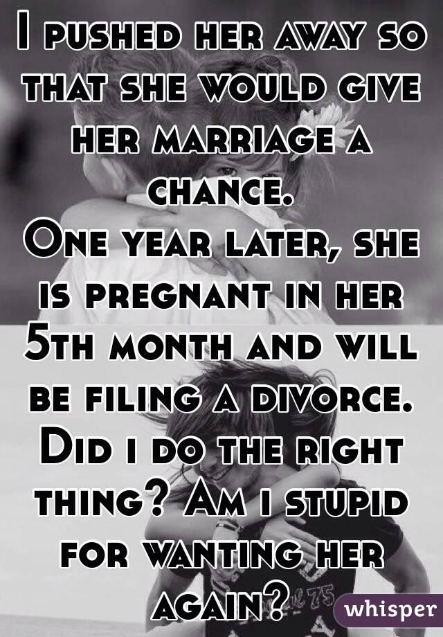 I pushed her away so that she would give her marriage a chance. One year later, she is pregnant in her 5th month and will be filing a divorce. Did i do the right thing? Am i stupid for wanting her again?