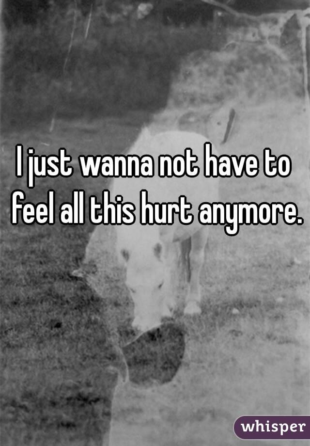 I just wanna not have to feel all this hurt anymore.