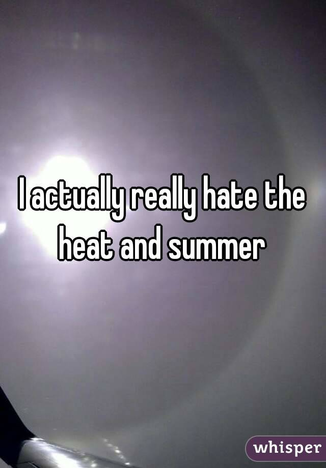 I actually really hate the heat and summer