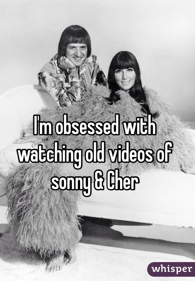I'm obsessed with watching old videos of sonny & Cher