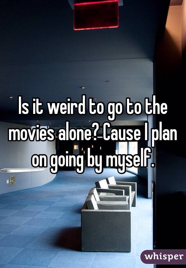 Is it weird to go to the movies alone? Cause I plan on going by myself.
