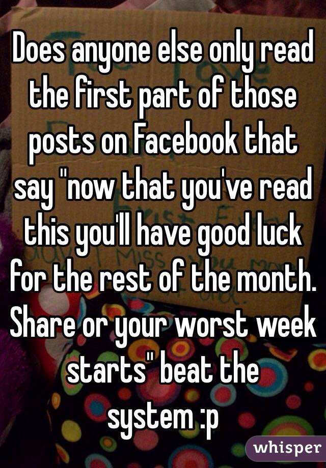 "Does anyone else only read the first part of those posts on Facebook that say ""now that you've read this you'll have good luck for the rest of the month. Share or your worst week starts"" beat the system :p"