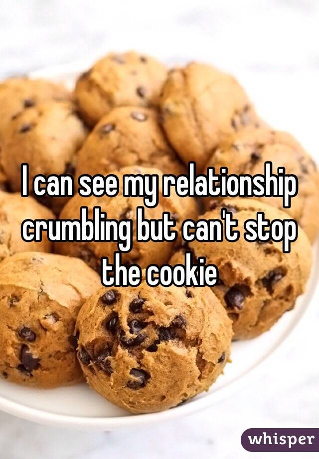 I can see my relationship crumbling but can't stop the cookie