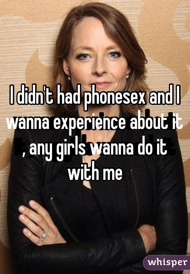 I didn't had phonesex and I wanna experience about it , any girls wanna do it with me