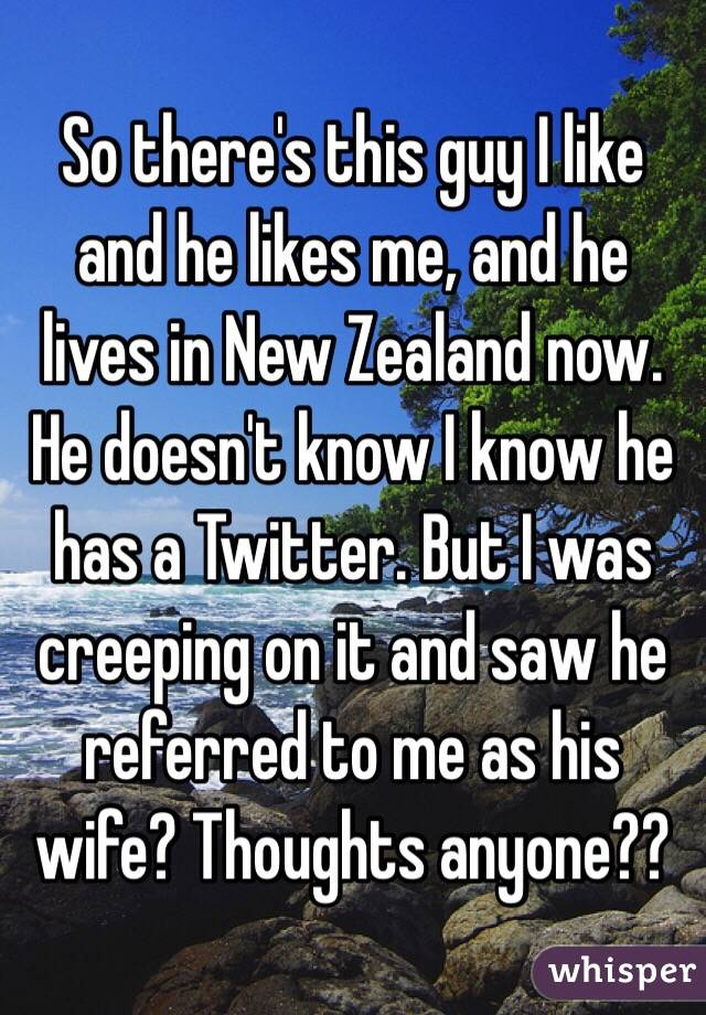 So there's this guy I like and he likes me, and he lives in New Zealand now. He doesn't know I know he has a Twitter. But I was creeping on it and saw he referred to me as his wife? Thoughts anyone??