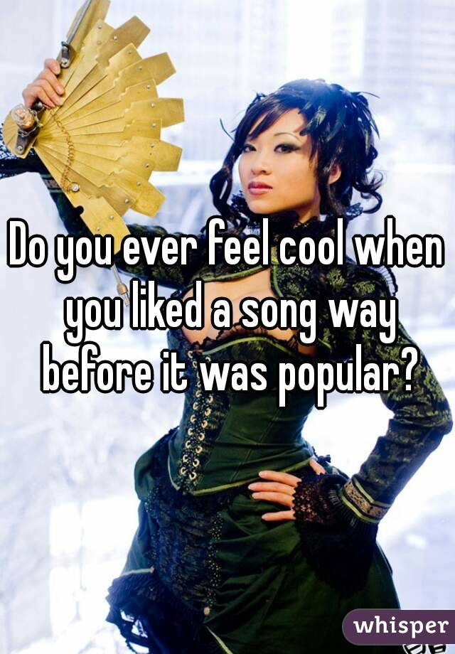 Do you ever feel cool when you liked a song way before it was popular?