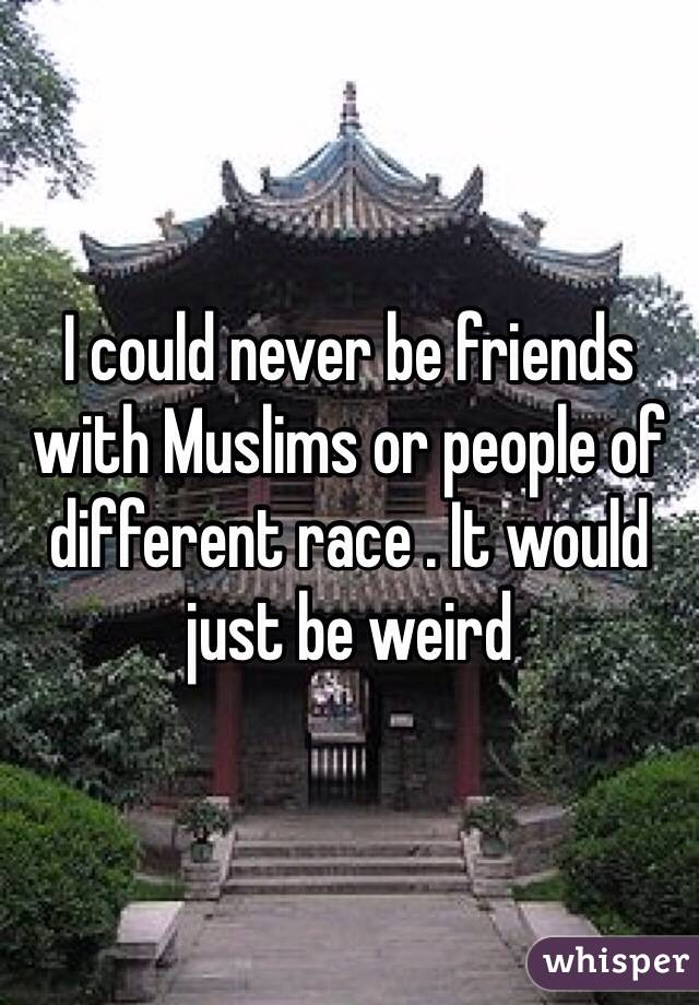 I could never be friends with Muslims or people of different race . It would just be weird