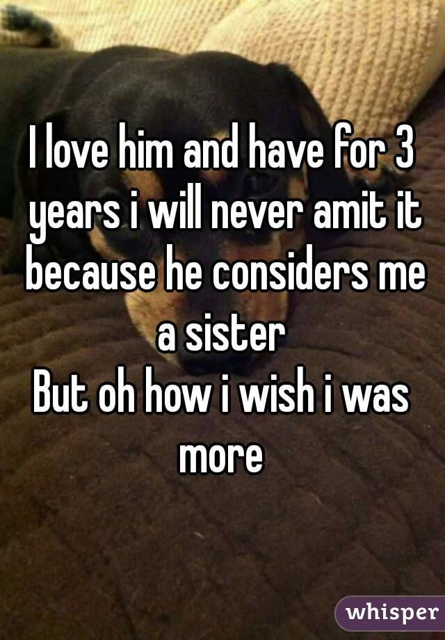 I love him and have for 3 years i will never amit it because he considers me a sister  But oh how i wish i was more