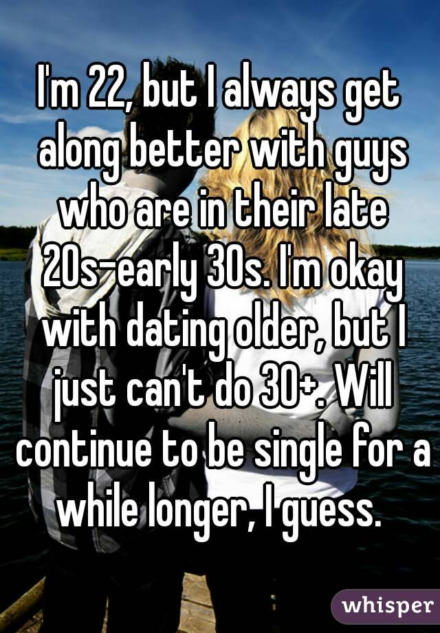 I'm 22, but I always get along better with guys who are in their late 20s-early 30s. I'm okay with dating older, but I just can't do 30+. Will continue to be single for a while longer, I guess.