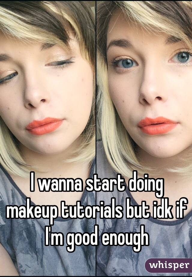 I wanna start doing makeup tutorials but idk if I'm good enough