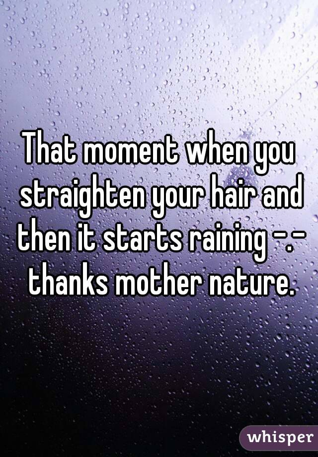 That moment when you straighten your hair and then it starts raining -.- thanks mother nature.