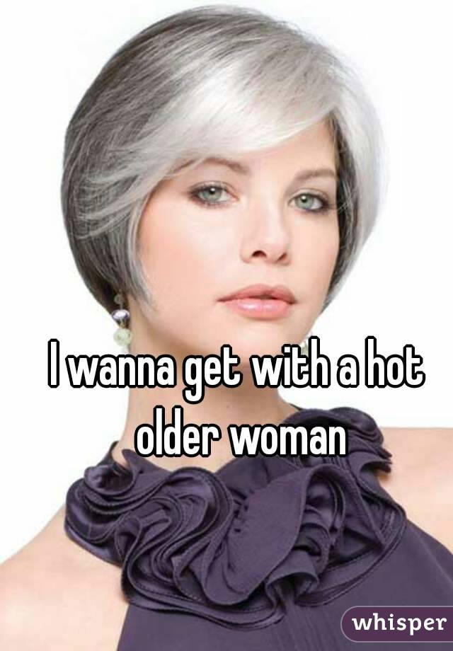 I wanna get with a hot older woman