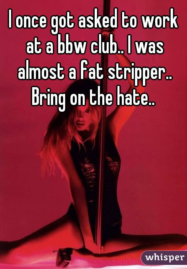 I once got asked to work at a bbw club.. I was almost a fat stripper.. Bring on the hate..