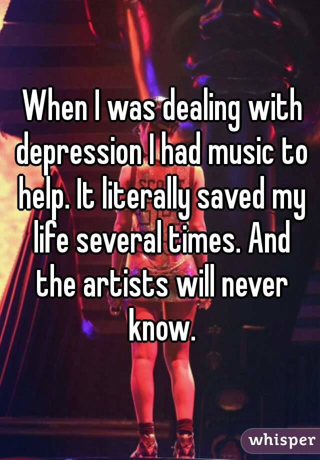 When I was dealing with depression I had music to help. It literally saved my life several times. And the artists will never know.