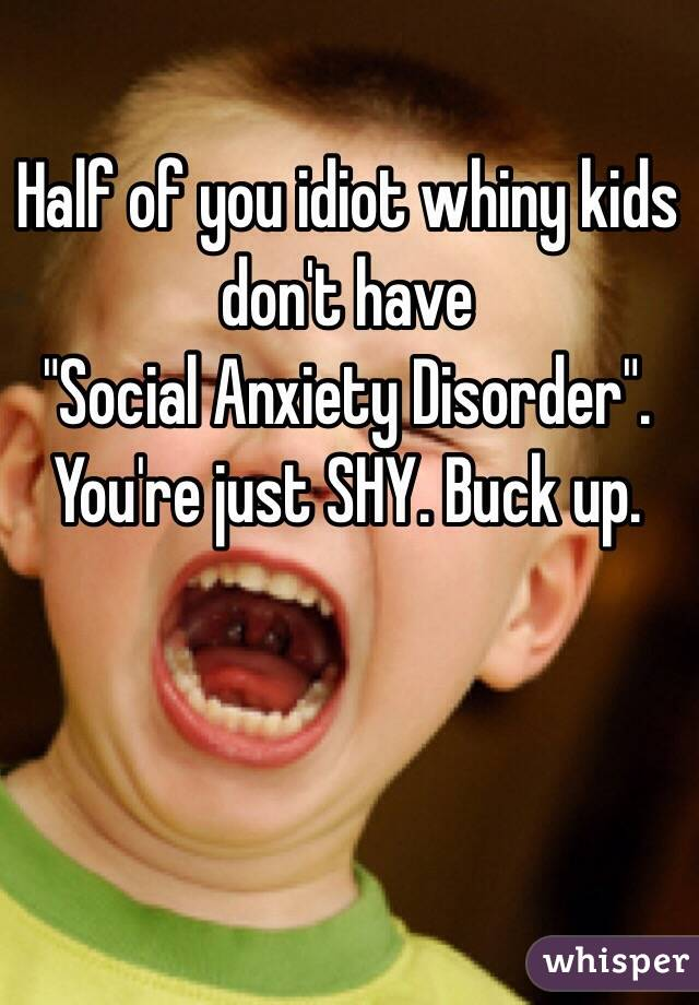 """Half of you idiot whiny kids don't have """"Social Anxiety Disorder"""". You're just SHY. Buck up."""