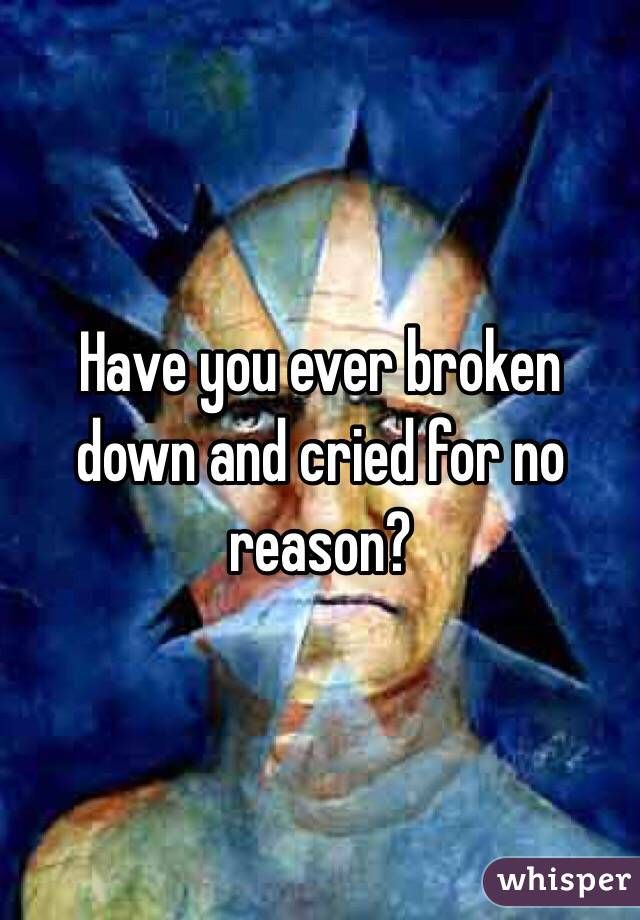 Have you ever broken down and cried for no reason?