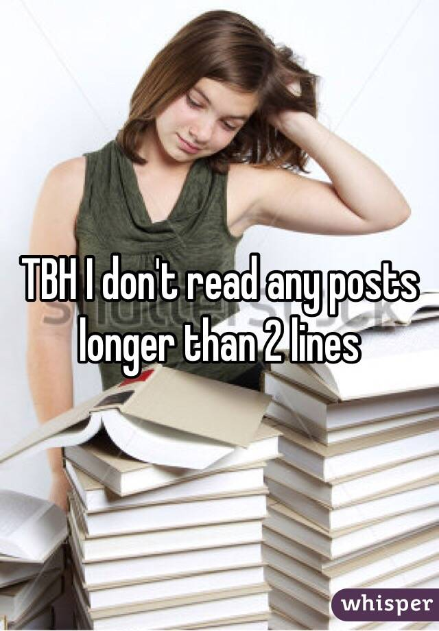 TBH I don't read any posts longer than 2 lines