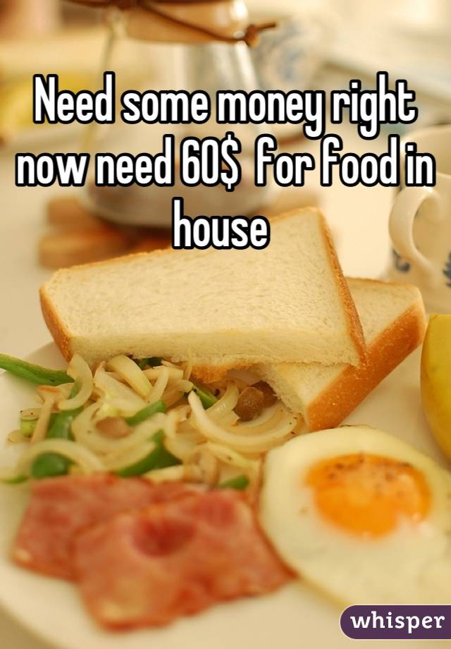 Need some money right now need 60$  for food in house
