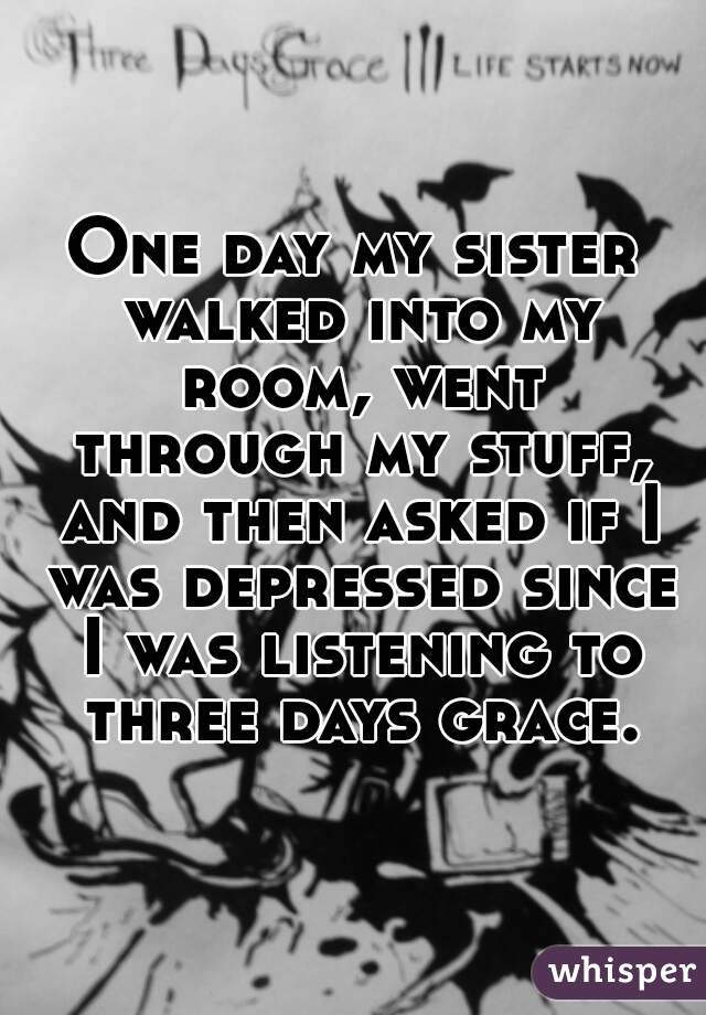 One day my sister walked into my room, went through my stuff, and then asked if I was depressed since I was listening to three days grace.