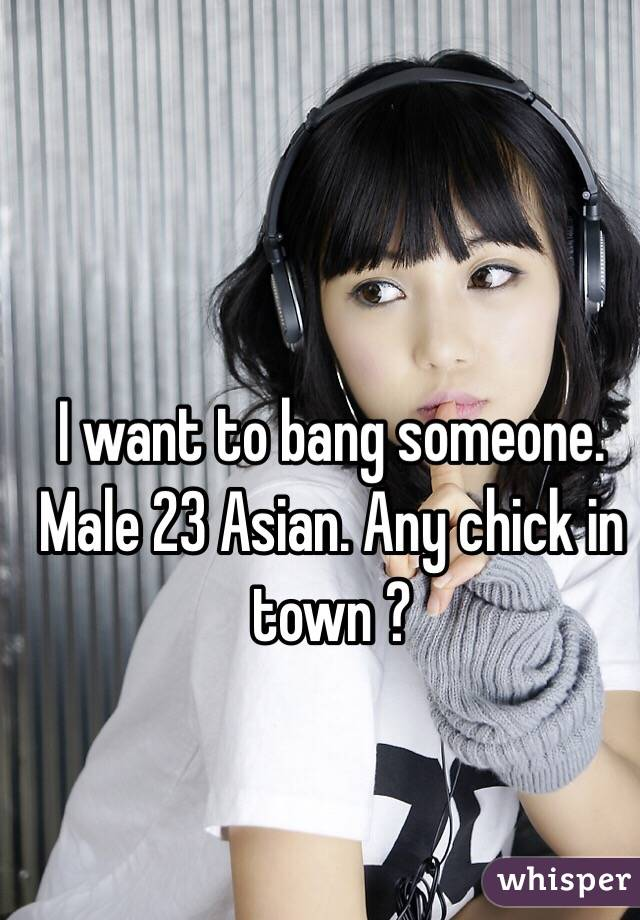 I want to bang someone. Male 23 Asian. Any chick in town ?