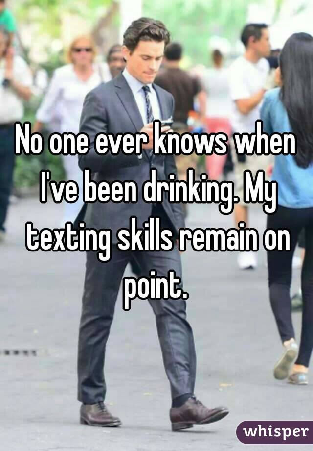 No one ever knows when I've been drinking. My texting skills remain on point.