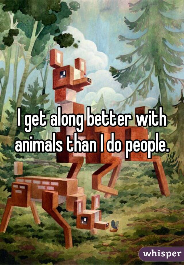I get along better with animals than I do people.