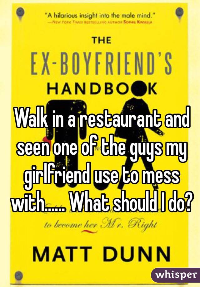 Walk in a restaurant and seen one of the guys my girlfriend use to mess with...... What should I do?