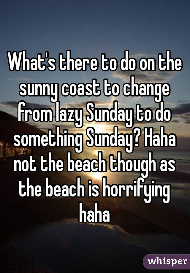 What's there to do on the sunny coast to change from lazy Sunday to do something Sunday? Haha not the beach though as the beach is horrifying haha