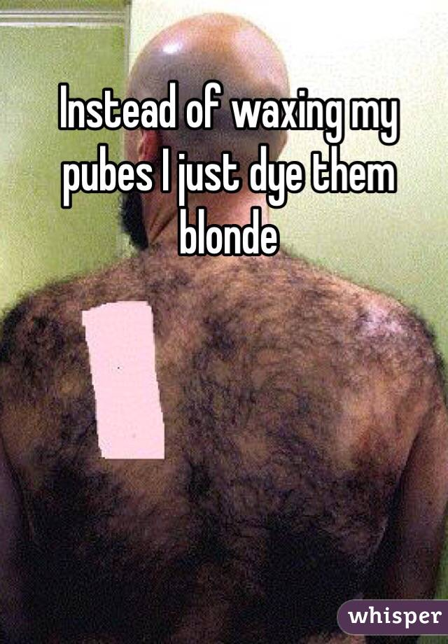Instead of waxing my pubes I just dye them blonde