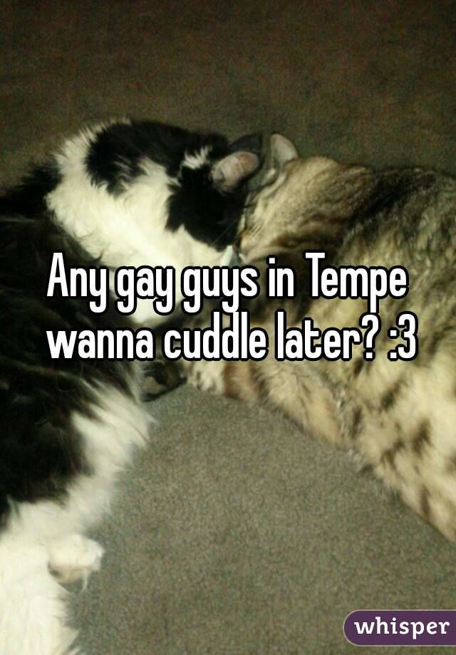 Any gay guys in Tempe wanna cuddle later? :3