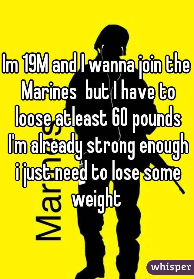 Im 19M and I wanna join the Marines  but I have to loose atleast 60 pounds I'm already strong enough i just need to lose some weight