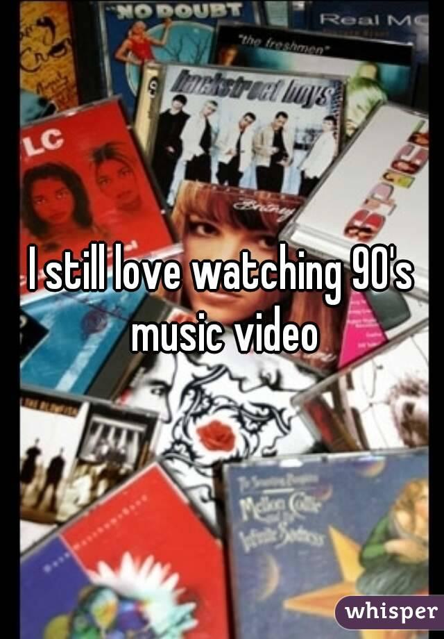 I still love watching 90's music video