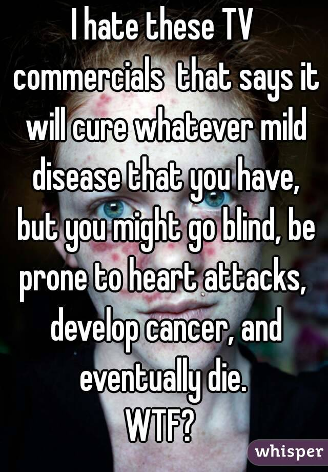 I hate these TV commercials  that says it will cure whatever mild disease that you have, but you might go blind, be prone to heart attacks,  develop cancer, and eventually die.  WTF?