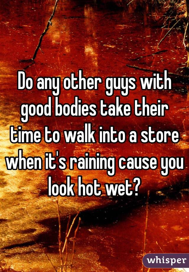 Do any other guys with good bodies take their time to walk into a store when it's raining cause you look hot wet?