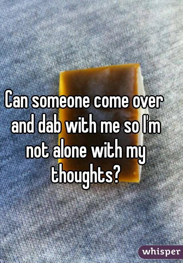 Can someone come over and dab with me so I'm not alone with my thoughts?